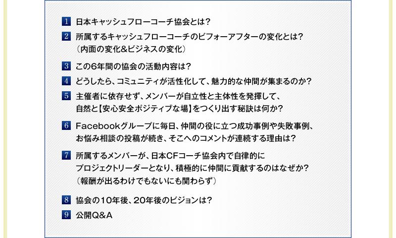 1・日本キャッシュフローコーチ協会とは? 2・所属するキャッシュフローコーチのビフォーアフターの変化とは?(内面の変化&ビジネスの変化) 3・この4年間の協会の活動内容は? 4・どうしたら、コミュニティが活性化して、魅力的な仲間が集まるのか? 5・主催者に依存せず、メンバーが自立性と主体性を発揮して、自然と【安心安全ポジティブな場】をつくり出す秘訣は何か? 6・Facebookグループに毎日、仲間の役に立つ成功事例や失敗事例、お悩み相談の投稿が続き、そこへのコメントが連続する理由は? 7・所属するメンバーが、日本CFコーチ協会内で自律的にプロジェクトリーダーとなり、積極的に仲間に貢献するのはなぜか?(報酬が出るわけでもないにも関わらず) 8・協会の10年後、20年後のビジョンは? 9・公開Q&A