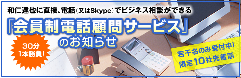 30分1本勝負! 和仁達也に直接、電話(又はSkype)でビジネス相談ができる「会員制電話顧問サービス」のお知らせ 限定30社先着順