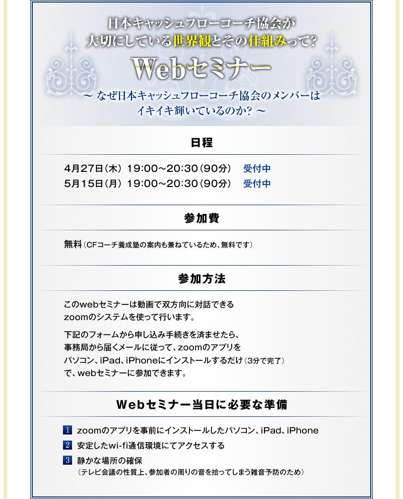 日本キャッシュフローコーチ協会が大切にしている世界観とその仕組みって?Webセミナー 〜 なぜ日本キャッシュフローコーチ協会のメンバーはイキイキ輝いているのか? 〜<日程> <参加費> 無料(CFコーチ養成塾の案内も兼ねているため、無料です) <参加方法> このwebセミナーは動画で双方向に対話できるzoomのシステムを使って行います。 下記のフォームから申し込み手続きを済ませたら、事務局から届くメールに従って、zoomのアプリをパソコン、iPad、iPhoneにインストールするだけ(3分で完了)で、webセミナーに参加できます。 <webセミナー当日に必要な準備> (1) zoomのアプリを事前にインストールしたパソコン、iPad、iPhone (2) 安定したwi-fi通信環境にてアクセスする (3) 静かな場所の確保(テレビ会議の性質上、参加者の周りの音を拾ってしまう雑音予防のため)