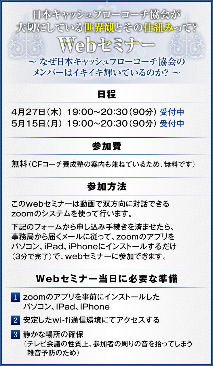 日本キャッシュフローコーチ協会が大切にしている世界観とその仕組みって?Webセミナー 〜 なぜ日本キャッシュフローコーチ協会のメンバーはイキイキ輝いているのか? 〜<日程> ・4月30日(木)19:00〜20:30(90分) ・5月22日(金)19:00〜20:30(90分) <参加費> 無料(CFコーチ養成塾の案内も兼ねているため、無料です) <参加方法> このwebセミナーは動画で双方向に対話できるzoomのシステムを使って行います。 下記のフォームから申し込み手続きを済ませたら、事務局から届くメールに従って、zoomのアプリをパソコン、iPad、iPhoneにインストールするだけ(3分で完了)で、webセミナーに参加できます。 <webセミナー当日に必要な準備> (1) zoomのアプリを事前にインストールしたパソコン、iPad、iPhone (2) 安定したwi-fi通信環境にてアクセスする (3) 静かな場所の確保(テレビ会議の性質上、参加者の周りの音を拾ってしまう雑音予防のため)